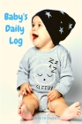 Baby's Daily Log - Log Tracker Journal Book, Daily Schedule Feeding Food Sleep Naps Activity Diaper Change Monitor Notes For Daycare, Babysitter, Care Cover Image