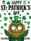 Happy St. Patrick's Day Coloring Book for Toddlers: A Fun St. Patrick's Day Coloring Book of Leprechauns, Shamrocks, Pots of Gold, Rainbows, and More Cover Image