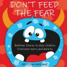 Don't Feed the Fear: Bedtime Stories to Help Children Overcome Worry and Anxiety Cover Image
