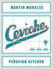 Ceviche: Peruvian Kitchen: Authentic Recipes for Lomo Saltado, Anticuchos, Tiraditos, Alfajores, and Pisco Cocktails Cover Image