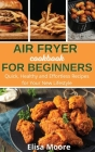 Air Fryer Cookbook For Beginners: Quick, Healthy and Effortless Recipes for Your New Lifestyle Cover Image