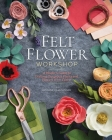 Felt Flower Workshop: A Modern Guide to Crafting Gorgeous Plants & Flowers from Fabric Cover Image