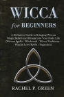 Wicca for Beginners: A Definitive Guide to Bringing Wiccan Magic, Beliefs and Rituals into Your Daily Life (Wiccan Spells - Witchcraft - Wi Cover Image