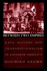 Between Two Empires: Race, History, and Transnationalism in Japanese America Cover Image