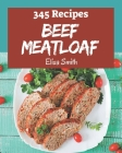 345 Beef Meatloaf Recipes: Make Cooking at Home Easier with Beef Meatloaf Cookbook! Cover Image