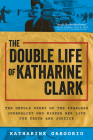 The Double Life of Katharine Clark: The Untold Story of the American Journalist Who Brought the Truth About Communism to the West Cover Image