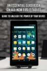 An Essential Guidebook On All-New Fire 7 Tablet: Guide To Unleash The Power Of Your Device: Amazon Fire 7 User Manual Cover Image
