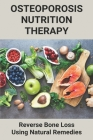 Osteoporosis Nutrition Therapy: Reverse Bone Loss Using Natural Remedies: How To Get Strong Bones Cover Image