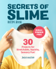 Secrets of Slime Recipe Book: 30 Projects for Stretchable, Squishy, Sensory Fun! Cover Image