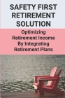 Safety First Retirement Solution: Optimizing Retirement Income By Integrating Retirement Plans: Safe Retirement Income Investments Cover Image
