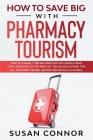 How to Save Big with Pharmacy Tourism: How to Legally Obtain Prescription Medications for a Fraction of the Price by Traveling outside the US - Includ Cover Image