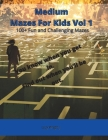 Medium Mazes For Kids Vol 1: 100+ Fun and Challenging Mazes Cover Image