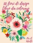 50 fiori da colorare libro: Libro da colorare per adulti con 50 bellissimi disegni floreali per rilassarsi e alleviare lo stress Cover Image
