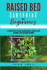 Raised Bed Gardening for Beginners: The Ultimate Step by Step Guide. Homegrown Herbs- Vegetables-Plants. Sustainable, Healthy and Organic Techniques Cover Image