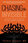 Chasing the Invisible: A Doctor's Quest to Abolish the Last Unseen Cancer Cell Cover Image