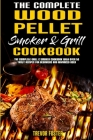 The Complete Wood Pellet Smoker and Grill Cookbook: The Complete Grill & Smoker Cookbook with Over 50 Tasty Recipes for Beginners and Advanced User Cover Image