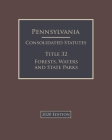 Pennsylvania Consolidated Statutes Title 32 Forests, Waters and State Parks 2020 Edition Cover Image