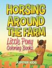 Horsing Around The Farm: Little Pony Coloring Books Cover Image