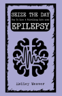 Seize the Day: How to Live a Fulfilling Life with Epilepsy (Good Life) Cover Image