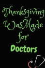 Thanksgiving Was Made For Doctors: Thanksgiving Notebook - For Doctors Who Loves To Gobble Turkey This Season Of Gratitude - Suitable to Write In and Cover Image