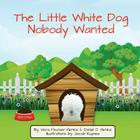 The Little White Dog Nobody Wanted: True Story of Pet Rescue Cover Image