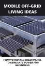Mobile Off-grid Living Ideas: How To Install Solar Panel To Generate Power For Beginners: Minimalist Solar Power Cover Image