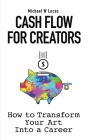 Cash Flow for Creators: How to Transform your Art into A Career Cover Image