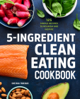 5-Ingredient Clean Eating Cookbook: 125 Simple Recipes to Nourish and Inspire Cover Image