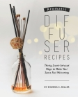 Aromatic Diffuser Recipes: Thirty Scent-Infused Ways to Make Your Space Feel Welcoming Cover Image