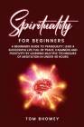 Spirituality for beginners: A Beginners Guide to Tranquility; Lead a Successful Life Full of Peace, Calmness and Positivity by Learning Multiple T Cover Image