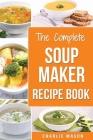 Soup Maker Recipe Book: Soup Recipe Book Soup Maker Cookbook Soup Maker Made Easy Soup Maker Cook Books Soup Maker Recipes: Soup Maker Cookery Cover Image