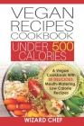 Vegan Recipes Cookbook Under 500 Calories: A Vegan Cookbook With 30 Delicious Mouth-Watering, Low Calorie Recipes Cover Image
