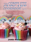 The Complete Cupcake Cookbook 2021: 101 Quick and Easy Homemade Recipes: Simple and Tasty Treats for Any Occasion to Celebrate the Beauty of Muffin in Cover Image