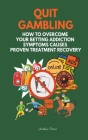 Quit Gambling: How To Overcome Your Betting Addiction Symptoms Causes Proven Treatment Recovery Cover Image