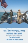 U.S. Navy Operations During The War: The Mindset Of The Elite US Navy Seals: U S Navy Ships In War Cover Image