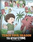 Teach Your Dragon to Stop Lying: A Dragon Book To Teach Kids NOT to Lie. A Cute Children Story To Teach Children About Telling The Truth and Honesty. Cover Image