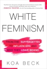 White Feminism: From the Suffragettes to Influencers and Who They Leave Behind Cover Image