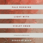 Pale Morning Light with Violet Swan Lib/E: A Novel of a Life in Art Cover Image
