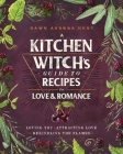 A Kitchen Witch's Guide to Recipes for Love & Romance: Loving You * Attracting Love * Rekindling the Flames Cover Image