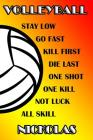 Volleyball Stay Low Go Fast Kill First Die Last One Shot One Kill Not Luck All Skill Nickolas: College Ruled Composition Book Cover Image