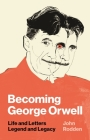 Becoming George Orwell: Life and Letters, Legend and Legacy Cover Image