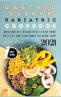 Gastric Sleeve Bariatric Cookbook 2021: Discover All-New Recipes to Live Your Best Life and Strip Away Fat in No Time! Cover Image