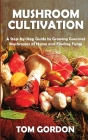 Mushroom Cultivation: A Step-by-Step Guide to Growing Gourmet Mushrooms at Home and Finding Fungi Cover Image