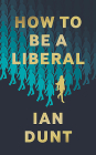 How to Be a Liberal: The Story of Freedom and the Fight for Its Survival Cover Image