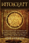 Witchcraft: An Essential Guide to Witchcraft and Wicca, Including Wiccan Beliefs, White Magic Spells and Rituals Cover Image
