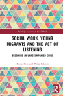 Social Work, Young Migrants and the Act of Listening: Becoming an Unaccompanied Child (Routledge Advances in Social Work) Cover Image