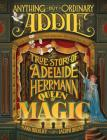 Anything But Ordinary Addie: The True Story of Adelaide Herrmann, Queen of Magic Cover Image