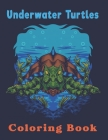 Underwater Turtles Coloring Book: An Adult Coloring Book With Stress Relieving Animal Designs. Cover Image