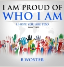I am Proud of Who I Am: I hope you are too (Book Three) Cover Image