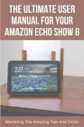 The Ultimate User Manual For Your Amazon Echo Show 8: Mastering The Amazing Tips And Tricks: What Does Alexa Echo Show 8 Do Cover Image